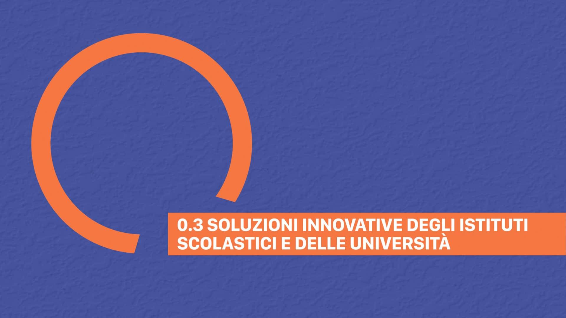 0.3 SOLUZIONI INNOVATIVE DEGLI ISTITUTI SCOLASTICI E DELLE UNIVERSITÀ